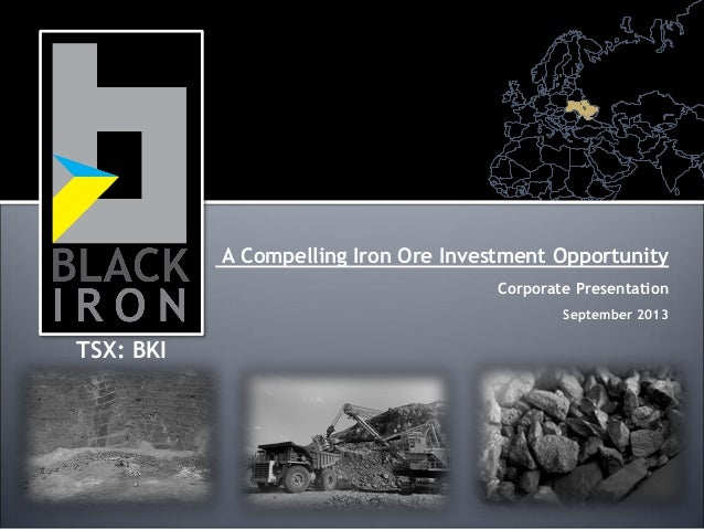 A Compelling Iron Ore Investment Opportunity Corporate Presentation September 2013 TSX: BKI