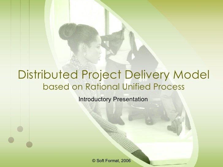 Distributed Project Delivery Model based on Rational Unified Process Introductory Presentation © Soft Format,  2006