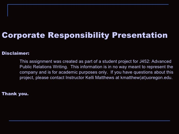 Corporate Responsibility Presentation Disclaimer:  This assignment was created as part of a student project for J452: Adva...