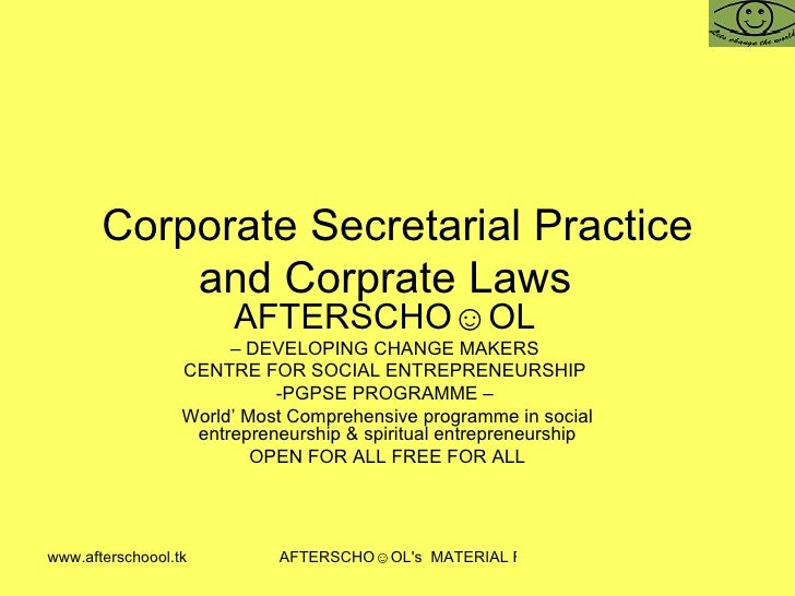 Corporate Secretarial Practice and Corprate Laws  AFTERSCHO☺OL   –  DEVELOPING CHANGE MAKERS  CENTRE FOR SOCIAL ENTREPRENE...