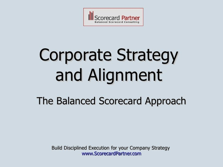 Corporate Strategy  and Alignment  The Balanced Scorecard Approach Build Disciplined Execution for your Company Strategy  ...