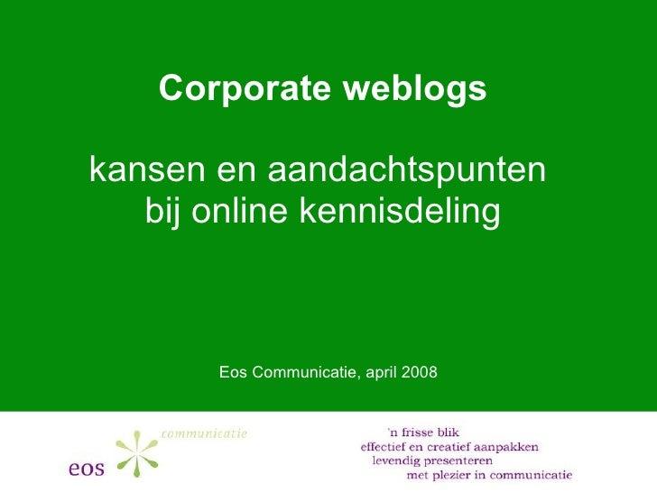 Corporate weblogs kansen en aandachtspunten  bij online kennisdeling Eos Communicatie, april 2008
