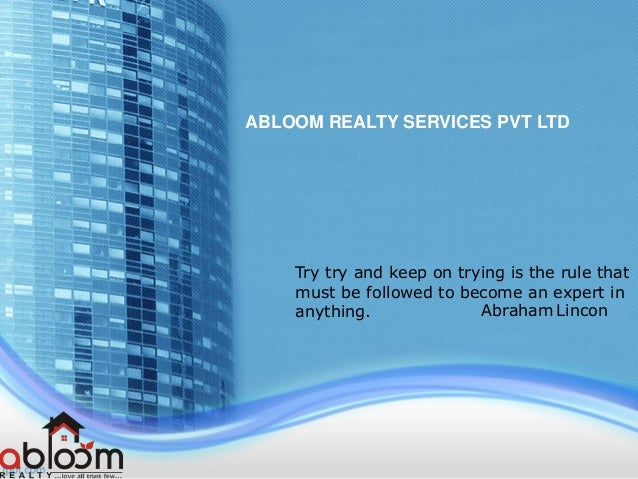 ABLOOM REALTY SERVICES PVT LTD Try try and keep on trying is the rule that must be followed to become an expert in anythin...