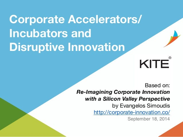 Corporate Accelerators/  Incubators and  Disruptive Innovation  Based on:  Re-Imagining Corporate Innovation  with a Silic...