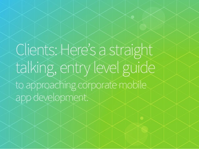 Clients: Here's a straight talking, entry level guide   to approaching corporate mobile  app development.
