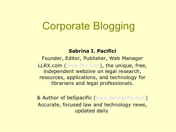Corporate Blogging <ul><ul><li>Sabrina I. Pacifici </li></ul></ul><ul><ul><li>Founder, Editor, Publisher, Web Manager </li...