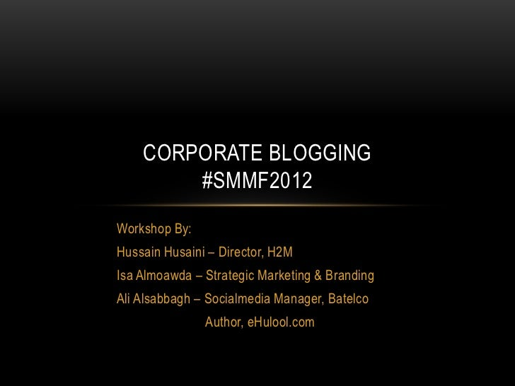 CORPORATE BLOGGING        #SMMF2012Workshop By:Hussain Husaini – Director, H2MIsa Almoawda – Strategic Marketing & Brandin...