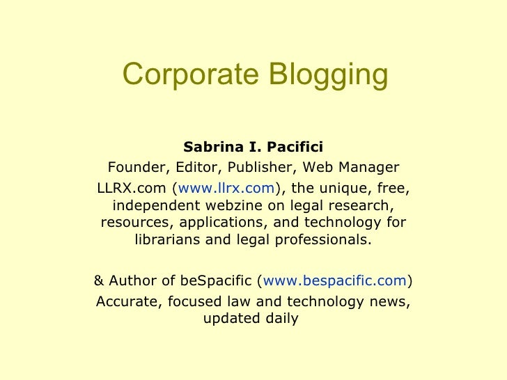 Corporate Blogging Sabrina I. Pacifici Founder, Editor, Publisher, Web Manager LLRX.com ( www.llrx.com ), the unique, free...