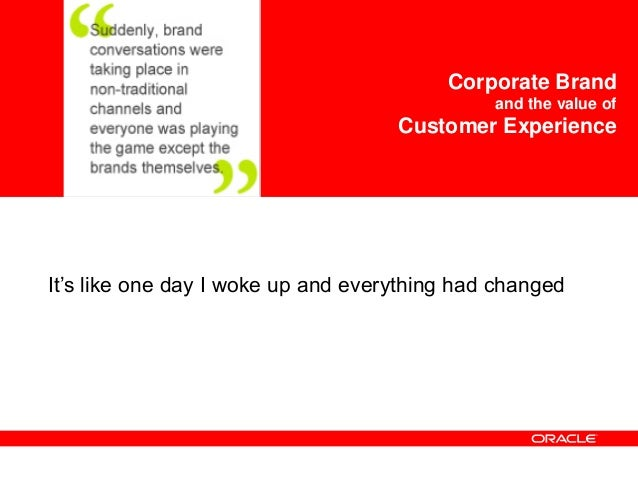 <Insert Picture Here> It's like one day I woke up and everything had changed Corporate Brand and the value of Customer Exp...