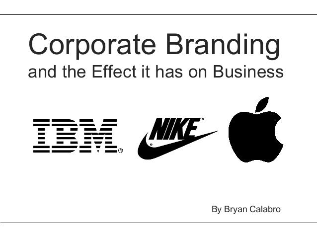 Corporate Brandingand the Effect it has on Business                       By Bryan Calabro