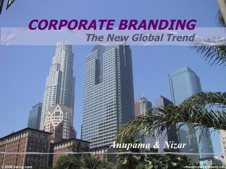 CORPORATE BRANDING The New Global Trend Anupama & Nizar