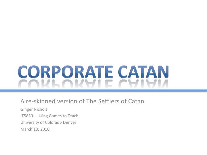 Corporate Catan<br />A re-skinned version of The Settlers of Catan<br />Ginger Nichols<br />IT5830 – Using Games to Teach<...