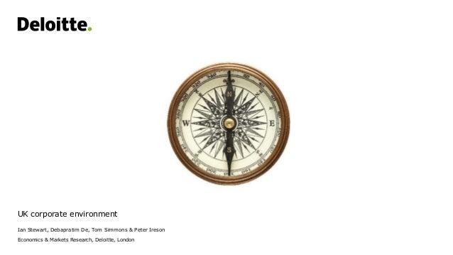 UK corporate environment Ian Stewart, Debapratim De, Tom Simmons & Peter Ireson Economics & Markets Research, Deloitte, Lo...