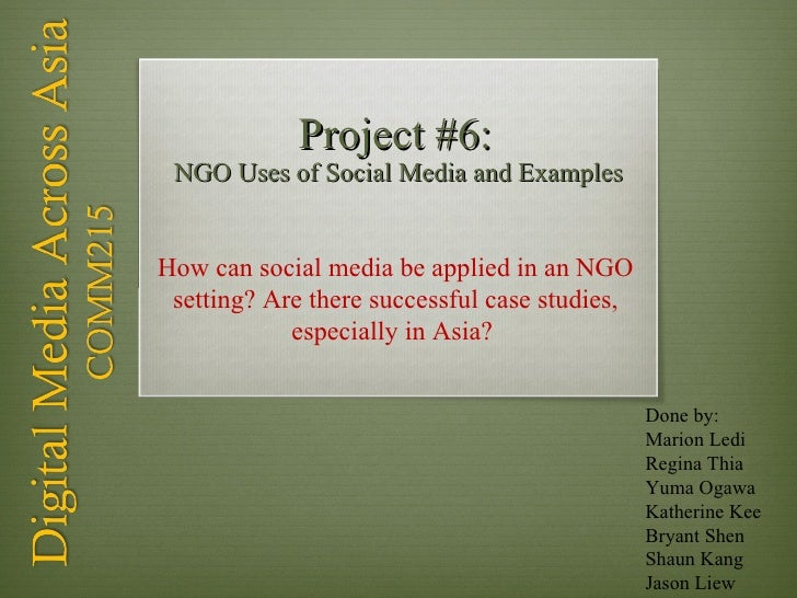 Project #6:   NGO Uses of Social Media and Examples Done by: Marion Ledi Regina Thia Yuma Ogawa Katherine Kee Bryant Shen ...