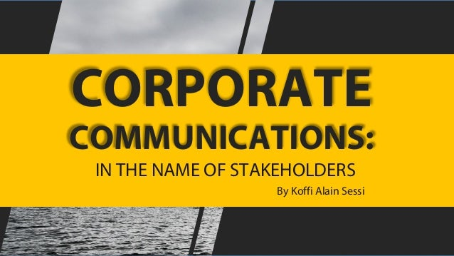 CORPORATE COMMUNICATIONS: IN THE NAME OF STAKEHOLDERS By Koffi Alain Sessi