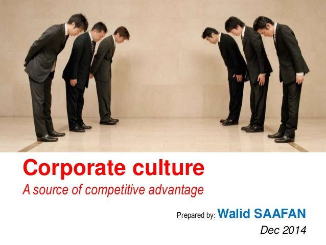 Corporate culture  A source of competitive advantage  Prepared by:Walid SAAFAN  Dec 2014