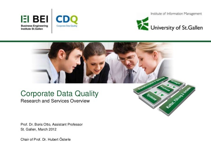 Corporate Data QualityResearch and Services OverviewProf. Dr. Boris Otto, Assistant ProfessorSt. Gallen, March 2012Chair o...