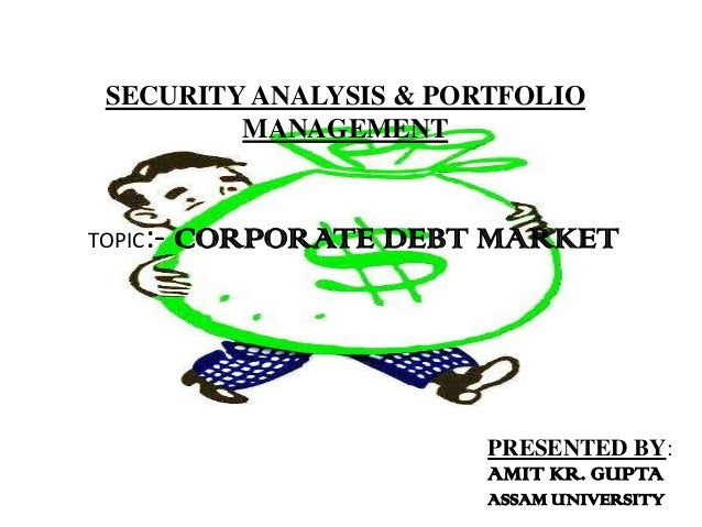 SECURITY ANALYSIS & PORTFOLIO         MANAGEMENTTOPIC:-   CORPORATE DEBT MARKET                        PRESENTED BY:      ...