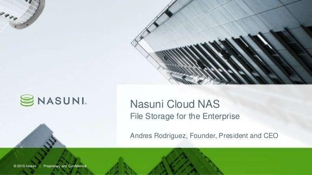 © 2015 Nasuni | Proprietary and Confidential© 2015 Nasuni | Proprietary and Confidential Nasuni Cloud NAS File Storage for...