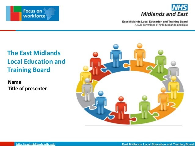 The East MidlandsLocal Education andTraining BoardNameTitle of presenter   http://eastmidlandsletb.net/   East Midlands Lo...