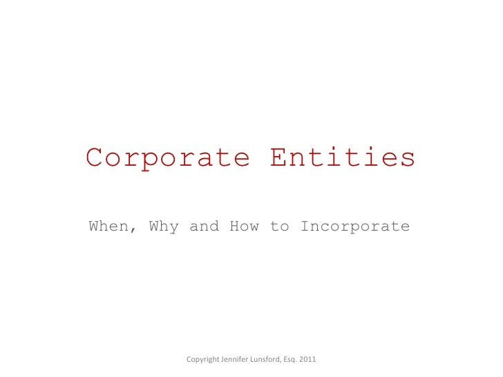 Corporate EntitiesWhen, Why and How to Incorporate         Copyright Jennifer Lunsford, Esq. 2011