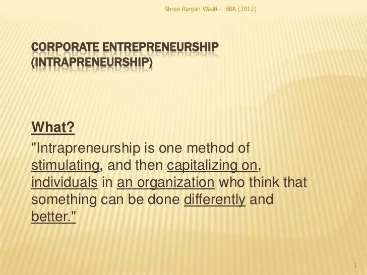 "Shree Ranjan Wasti - BBA (2012)CORPORATE ENTREPRENEURSHIP(INTRAPRENEURSHIP)What?""Intrapreneurship is one method ofstimulat..."