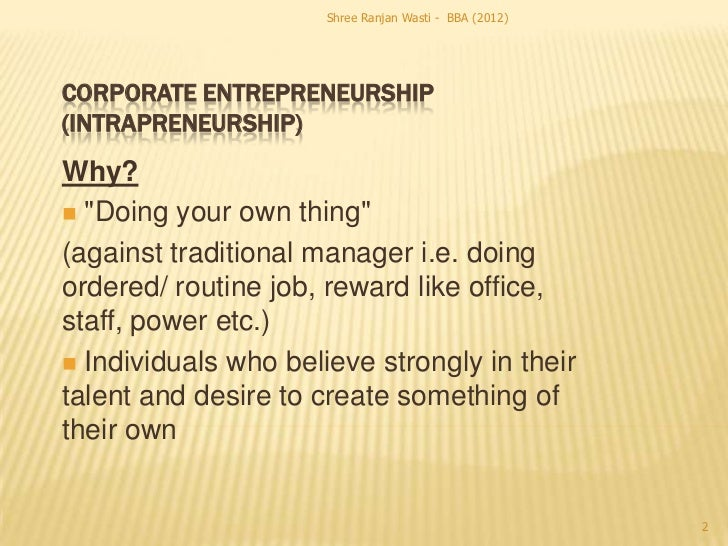 "Shree Ranjan Wasti - BBA (2012)CORPORATE ENTREPRENEURSHIP(INTRAPRENEURSHIP)Why? ""Doing your own thing""(against traditiona..."