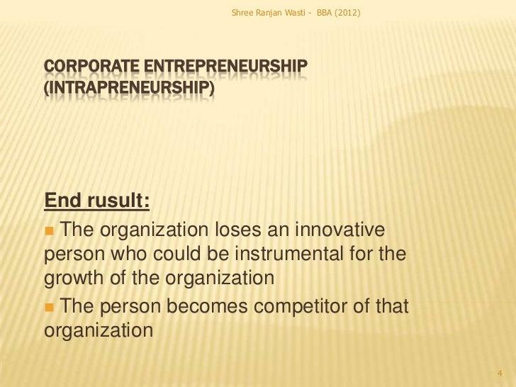 Shree Ranjan Wasti - BBA (2012)CORPORATE ENTREPRENEURSHIP(INTRAPRENEURSHIP)End rusult: The organization loses an innovati...