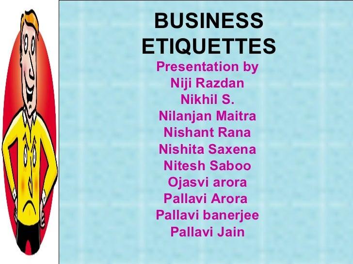 BUSINESS ETIQUETTES Presentation by Niji Razdan Nikhil S. Nilanjan Maitra Nishant Rana Nishita Saxena Nitesh Saboo Ojasvi ...