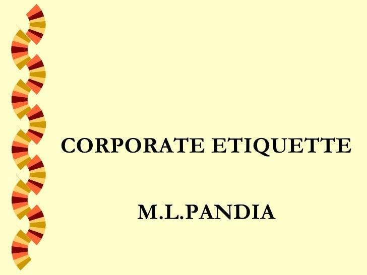 <ul><li>CORPORATE ETIQUETTE </li></ul><ul><li>M.L.PANDIA </li></ul>