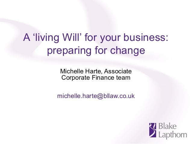A 'living Will' for your business:preparing for changeMichelle Harte, AssociateCorporate Finance teammichelle.harte@bllaw....