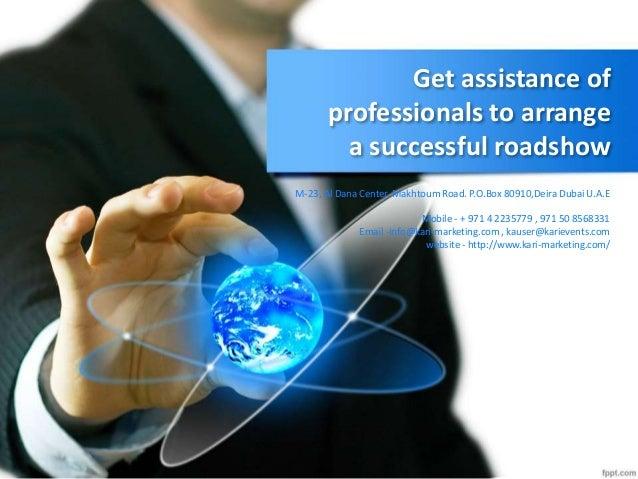 Get assistance of professionals to arrange a successful roadshow M-23, Al Dana Center, Makhtoum Road. P.O.Box 80910,Deira ...