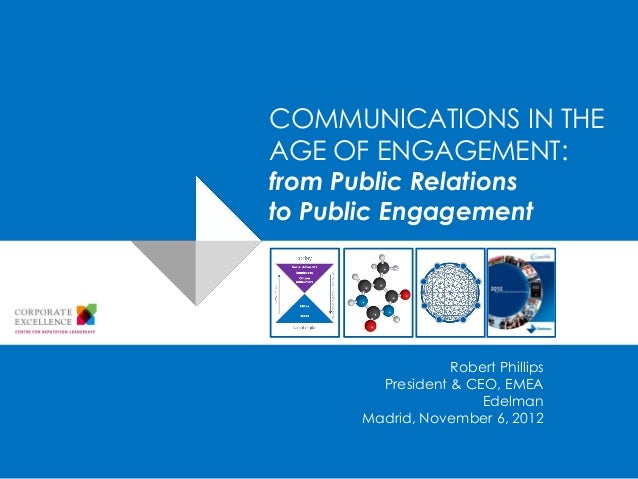 COMMUNICATIONS IN THEAGE OF ENGAGEMENT:from Public Relationsto Public Engagement                   Robert Phillips        ...