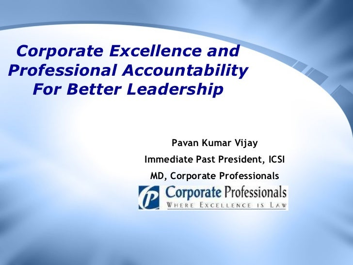Corporate Excellence and Professional Accountability For Better Leadership Pavan Kumar Vijay Immediate Past President, ICS...