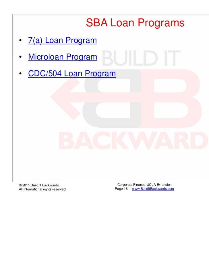 SBA Loan Programs• 7(a) Loan Program• Microloan Program• CDC/504 Loan Program© 2011 Build It Backwards                 Cor...