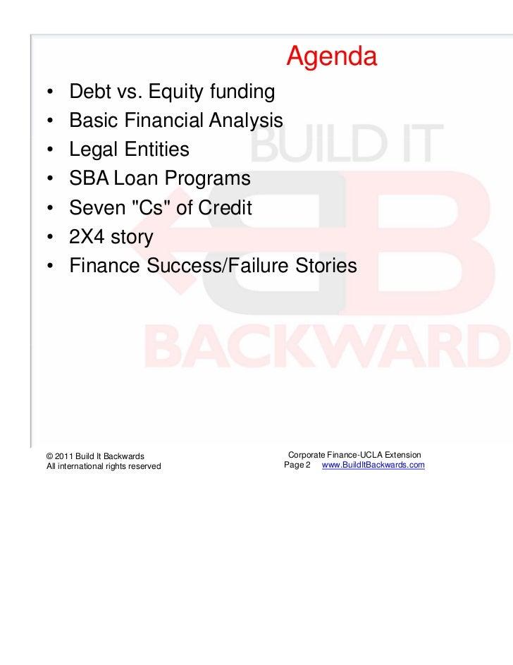 "Agenda•     Debt vs. Equity funding•     Basic Financial Analysis•     Legal Entities•     SBA Loan Programs•     Seven ""C..."
