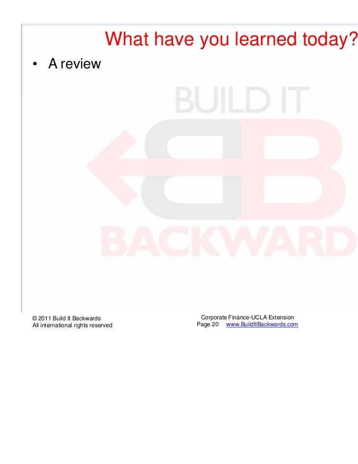 What have you learned today?• A review© 2011 Build It Backwards               Corporate Finance-UCLA Extension   UCLA Exte...