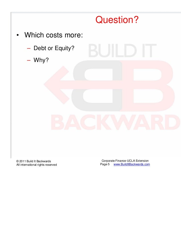 Question?• Which costs more:        – Debt or Equity?        – Why?© 2011 Build It Backwards            Corporate Finance-...