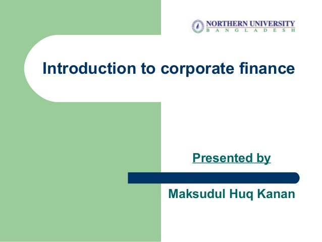 Introduction to corporate finance Presented by Maksudul Huq Kanan