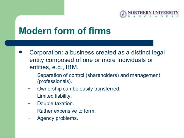 Modern form of firms  Corporation: a business created as a distinct legal entity composed of one or more individuals or e...