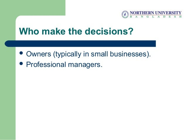 Who make the decisions?  Owners (typically in small businesses).  Professional managers.