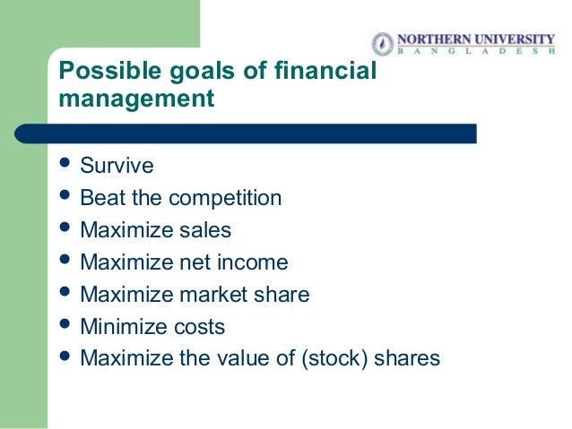 Possible goals of financial management  Survive  Beat the competition  Maximize sales  Maximize net income  Maximize ...