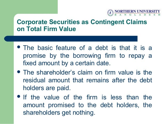 Corporate Securities as Contingent Claims on Total Firm Value  The basic feature of a debt is that it is a promise by the...