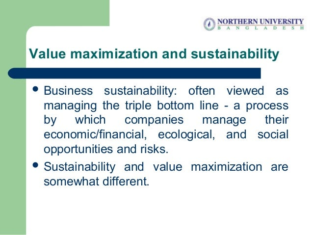 Value maximization and sustainability  Business sustainability: often viewed as managing the triple bottom line - a proce...