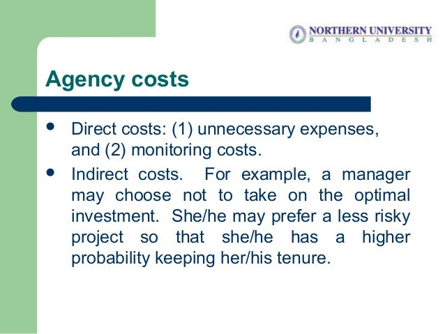 Agency costs  Direct costs: (1) unnecessary expenses, and (2) monitoring costs.  Indirect costs. For example, a manager ...