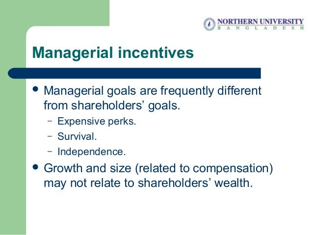 Managerial incentives  Managerial goals are frequently different from shareholders' goals. – Expensive perks. – Survival....