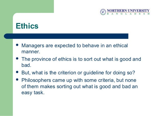 Ethics  Managers are expected to behave in an ethical manner.  The province of ethics is to sort out what is good and ba...