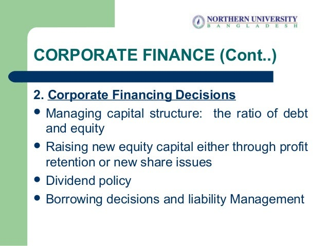 CORPORATE FINANCE (Cont..) 2. Corporate Financing Decisions  Managing capital structure: the ratio of debt and equity  R...
