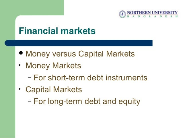 Financial markets Money versus Capital Markets • Money Markets – For short-term debt instruments • Capital Markets – For ...