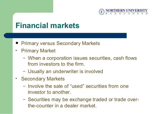 Financial markets  Primary versus Secondary Markets • Primary Market – When a corporation issues securities, cash flows f...